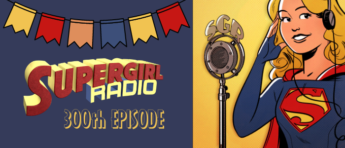 Supergirl Radio Special – The 300th Episode